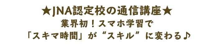 """JNA認定校の通信講座 業界初!スマホ学習で「スキマ時間」が""""スキル""""に変わる♪"""