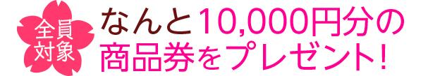 全員対象 なんと10,000円分の商品券をプレゼント!